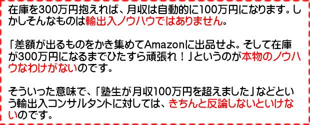 在庫を300万円抱えれば、月収は自動的に100万円になります。しかしそんなものはノウハウではありません。「差額が出るものをかき集めてAmazonに出品せよ。そして在庫が300万円になるまでひたすらがんばれ!」というのが本物のノウハウなわけがないのです。そういった意味で「塾生が月収万円を超えました」などという輸出入コンサルタントに対しては、きちんと反論しないといけないのです。